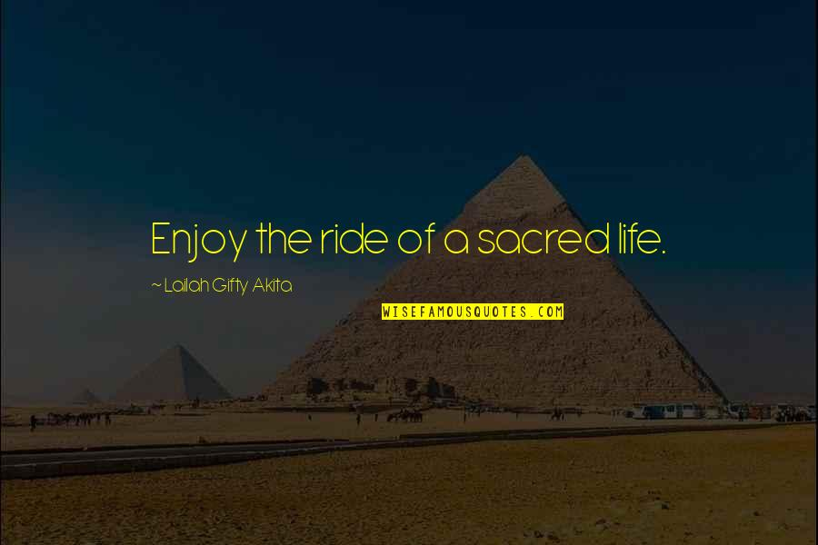 Enjoy The Ride Quotes By Lailah Gifty Akita: Enjoy the ride of a sacred life.
