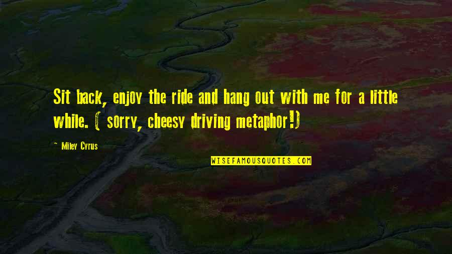 Enjoy The Ride Quotes By Miley Cyrus: Sit back, enjoy the ride and hang out
