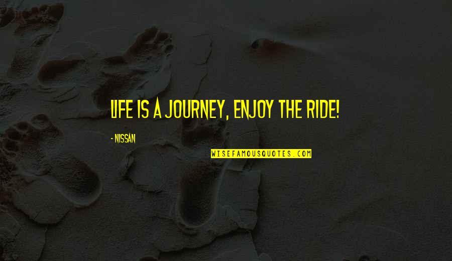 Enjoy The Ride Quotes By Nissan: Life is a journey, enjoy the ride!
