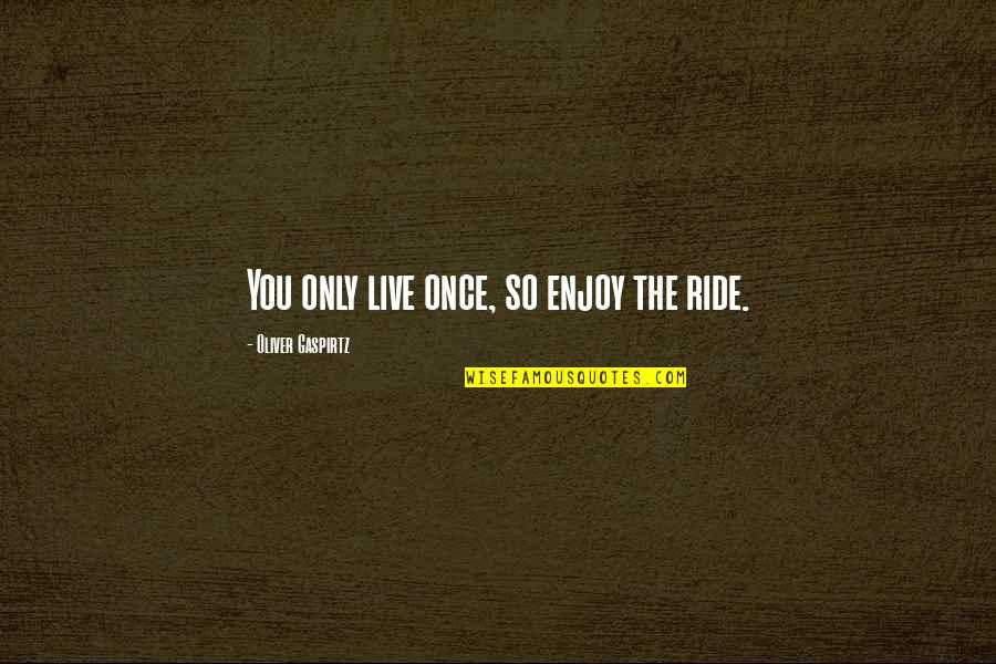 Enjoy The Ride Quotes By Oliver Gaspirtz: You only live once, so enjoy the ride.