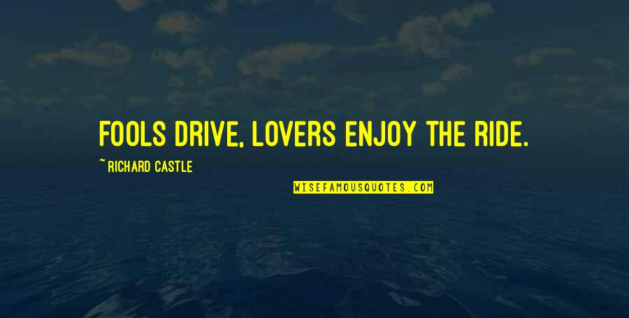 Enjoy The Ride Quotes By Richard Castle: Fools drive, lovers enjoy the ride.