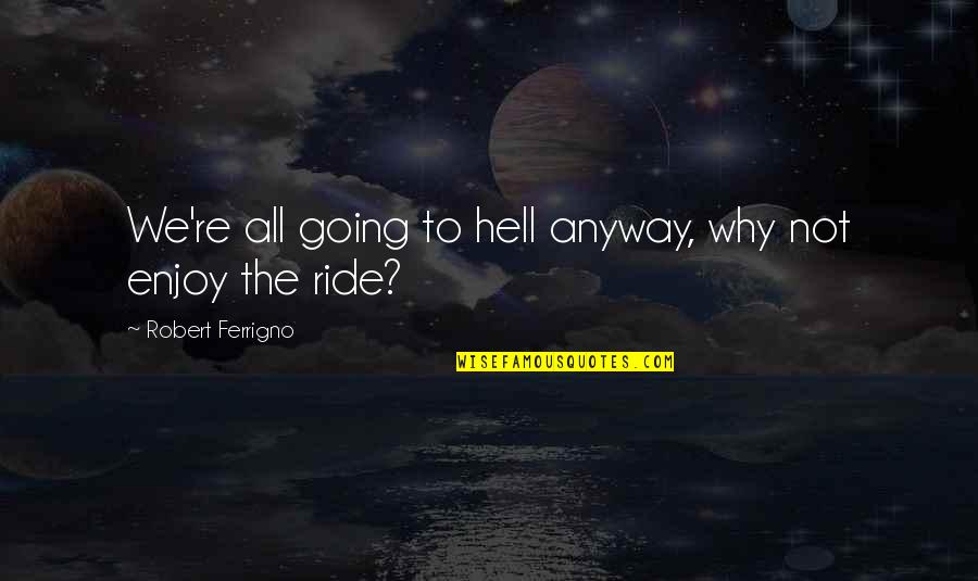 Enjoy The Ride Quotes By Robert Ferrigno: We're all going to hell anyway, why not