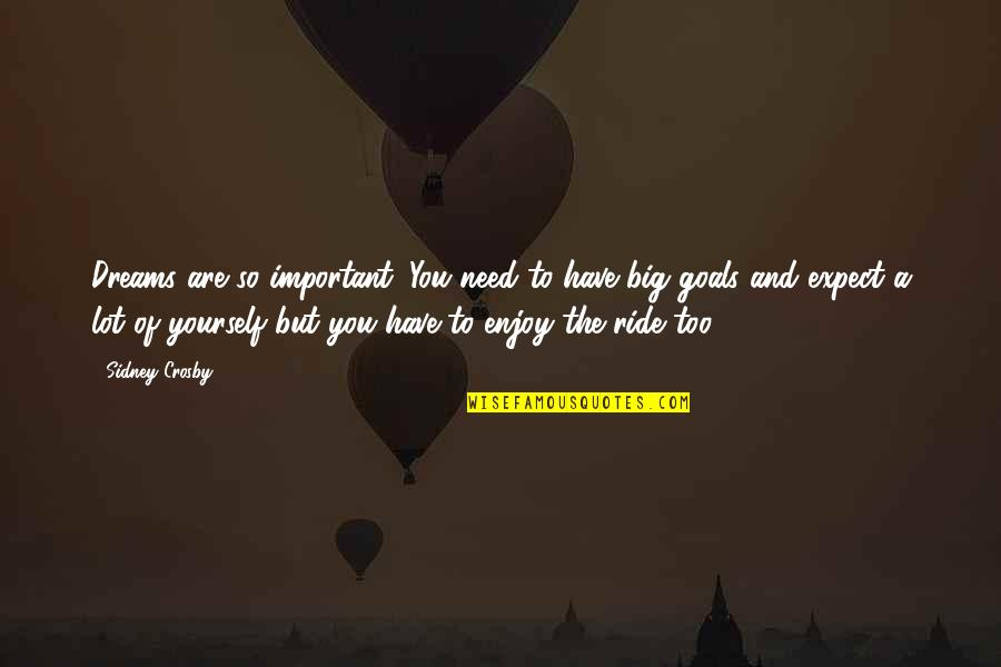 Enjoy The Ride Quotes By Sidney Crosby: Dreams are so important. You need to have