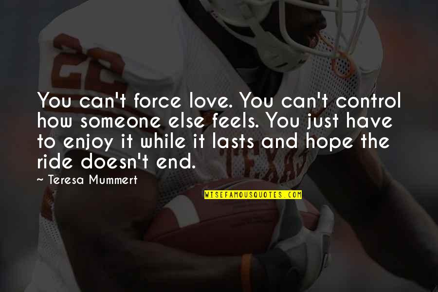 Enjoy The Ride Quotes By Teresa Mummert: You can't force love. You can't control how
