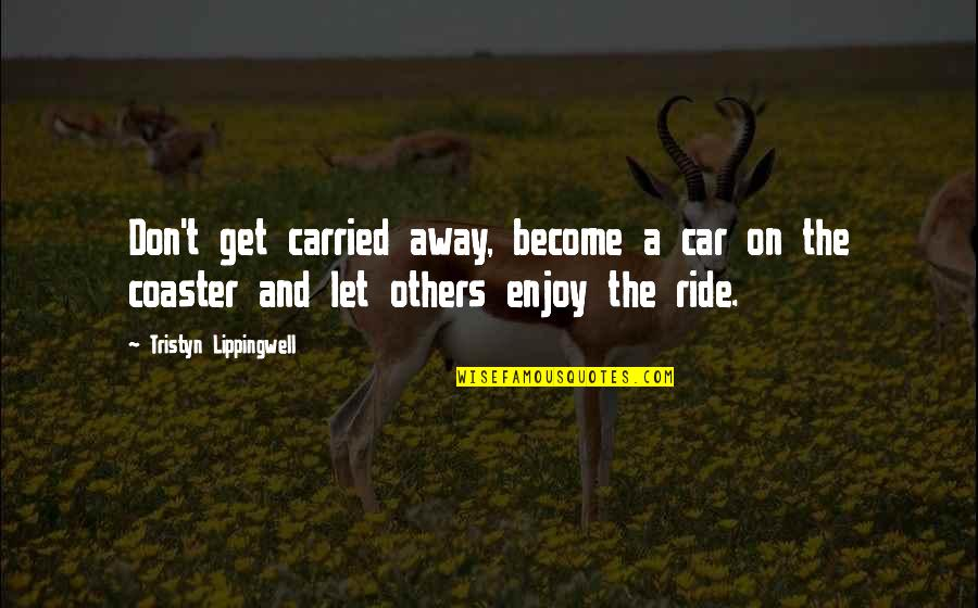 Enjoy The Ride Quotes By Tristyn Lippingwell: Don't get carried away, become a car on