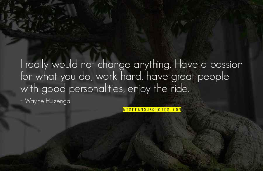 Enjoy The Ride Quotes By Wayne Huizenga: I really would not change anything. Have a