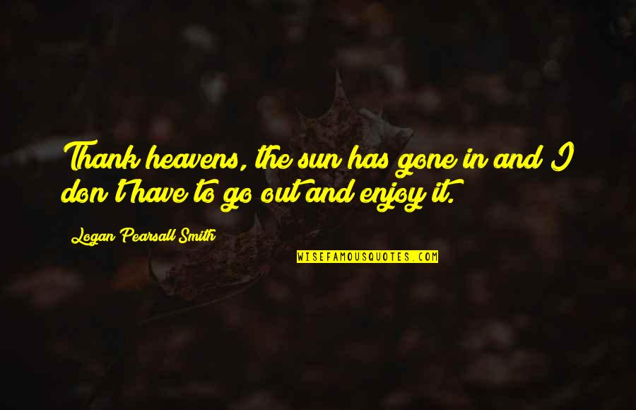 Enjoy The Sun Quotes By Logan Pearsall Smith: Thank heavens, the sun has gone in and