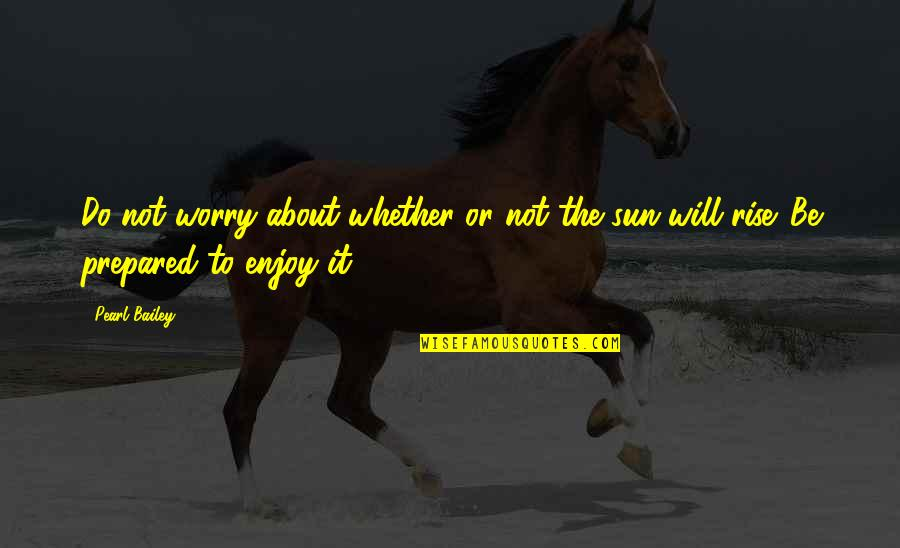 Enjoy The Sun Quotes By Pearl Bailey: Do not worry about whether or not the