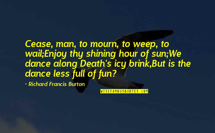 Enjoy The Sun Quotes By Richard Francis Burton: Cease, man, to mourn, to weep, to wail;Enjoy