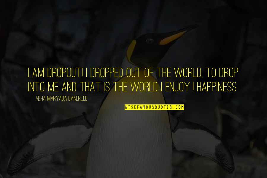 Enjoy Your Happiness Quotes By Abha Maryada Banerjee: I am DROPOUT! I dropped out of the