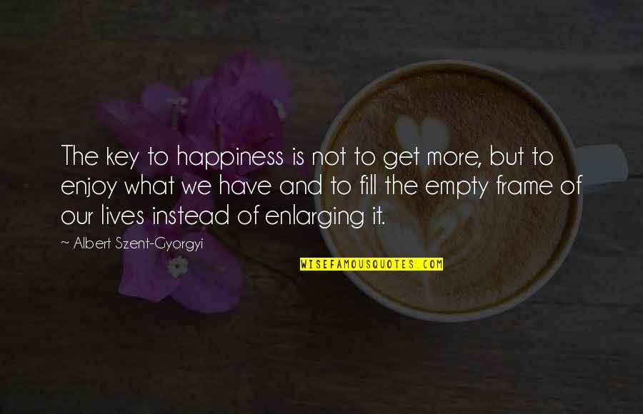 Enjoy Your Happiness Quotes By Albert Szent-Gyorgyi: The key to happiness is not to get