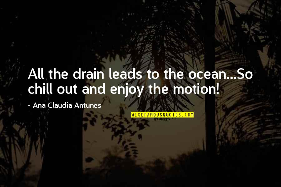 Enjoy Your Happiness Quotes By Ana Claudia Antunes: All the drain leads to the ocean...So chill
