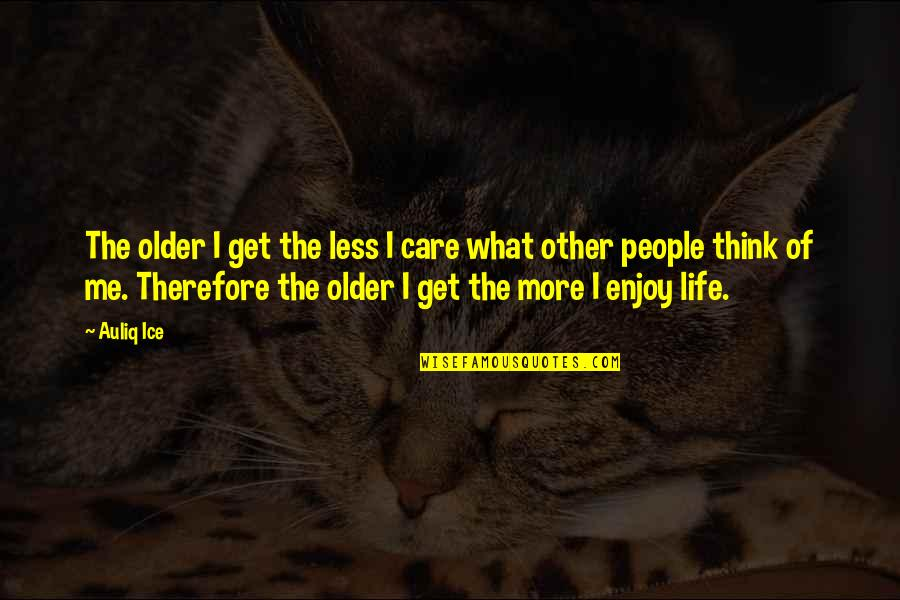 Enjoy Your Happiness Quotes By Auliq Ice: The older I get the less I care