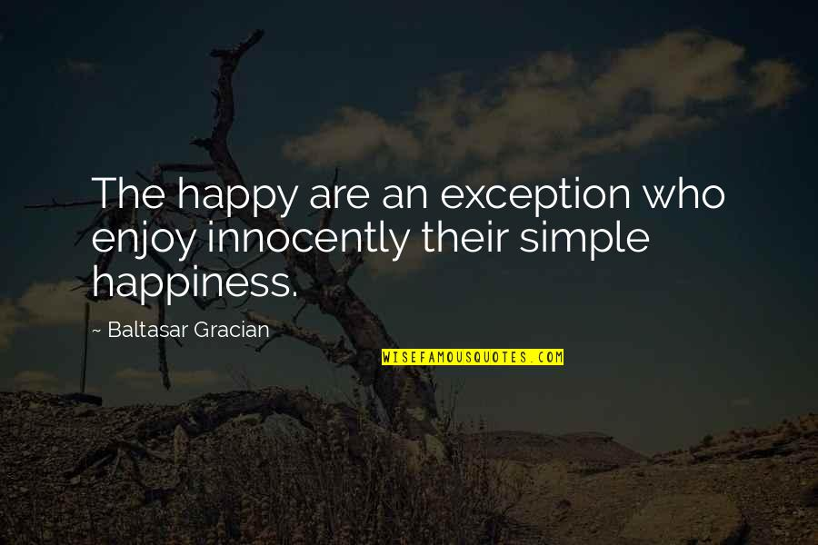 Enjoy Your Happiness Quotes By Baltasar Gracian: The happy are an exception who enjoy innocently