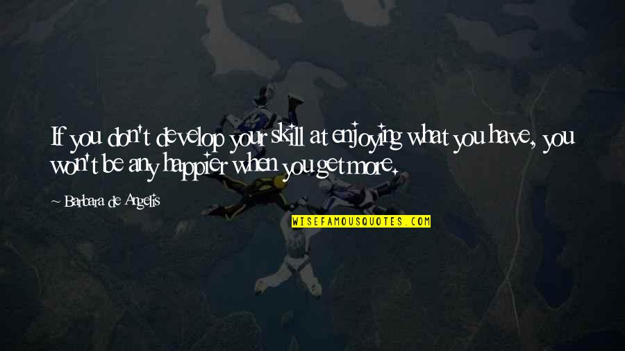 Enjoy Your Happiness Quotes By Barbara De Angelis: If you don't develop your skill at enjoying