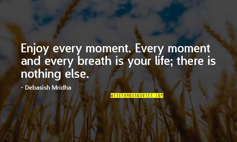 Enjoy Your Happiness Quotes By Debasish Mridha: Enjoy every moment. Every moment and every breath