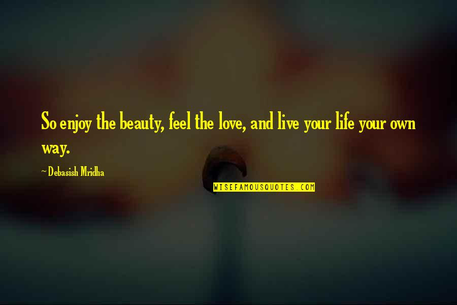 Enjoy Your Happiness Quotes By Debasish Mridha: So enjoy the beauty, feel the love, and