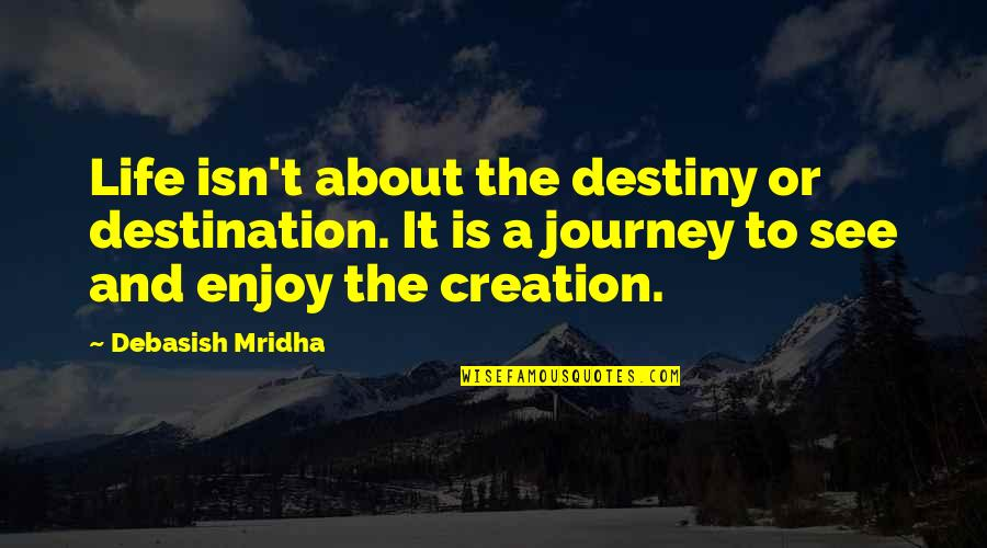 Enjoy Your Happiness Quotes By Debasish Mridha: Life isn't about the destiny or destination. It