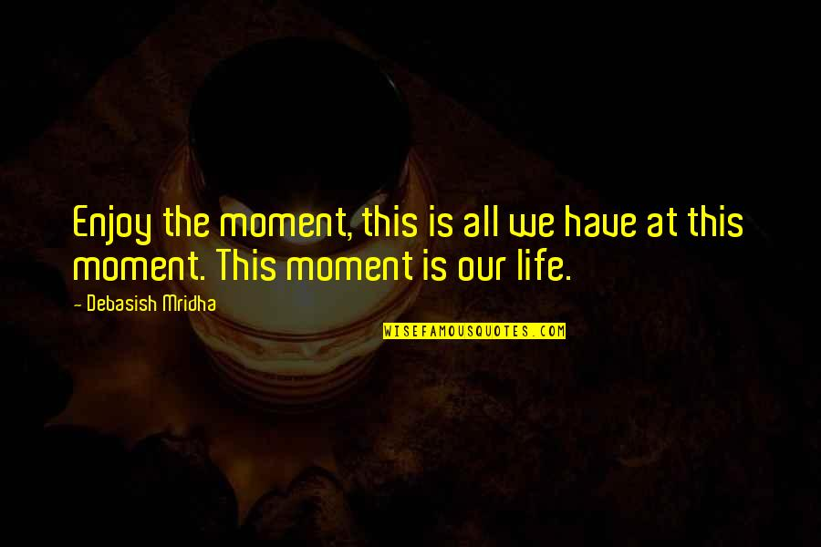 Enjoy Your Happiness Quotes By Debasish Mridha: Enjoy the moment, this is all we have