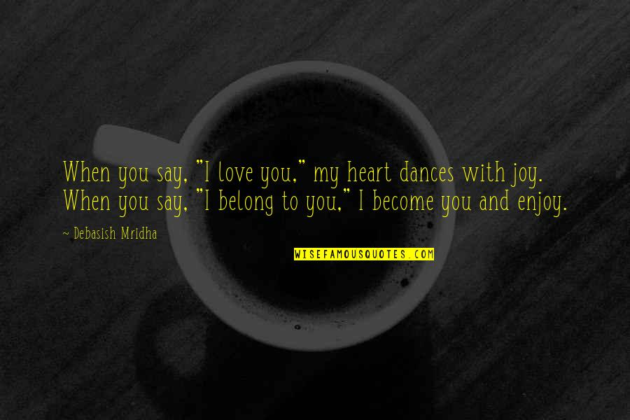 """Enjoy Your Happiness Quotes By Debasish Mridha: When you say, """"I love you,"""" my heart"""