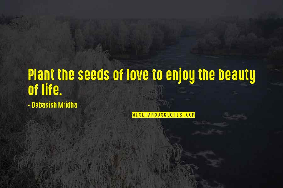 Enjoy Your Happiness Quotes By Debasish Mridha: Plant the seeds of love to enjoy the