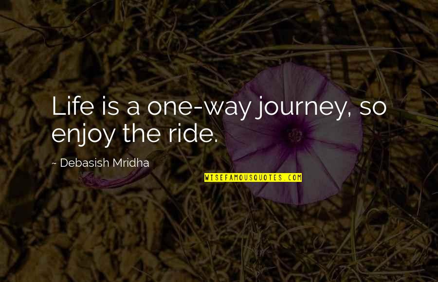 Enjoy Your Happiness Quotes By Debasish Mridha: Life is a one-way journey, so enjoy the