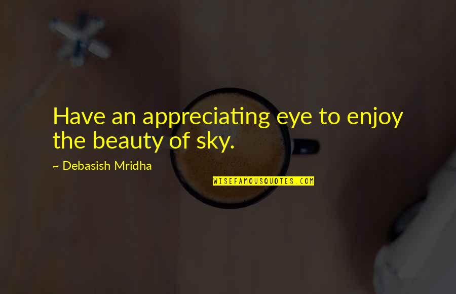Enjoy Your Happiness Quotes By Debasish Mridha: Have an appreciating eye to enjoy the beauty
