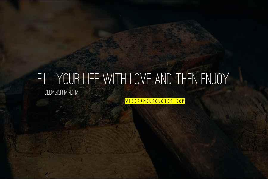 Enjoy Your Happiness Quotes By Debasish Mridha: Fill your life with love and then enjoy.