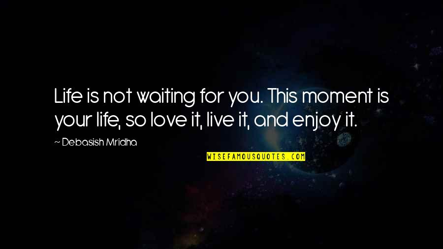 Enjoy Your Happiness Quotes By Debasish Mridha: Life is not waiting for you. This moment