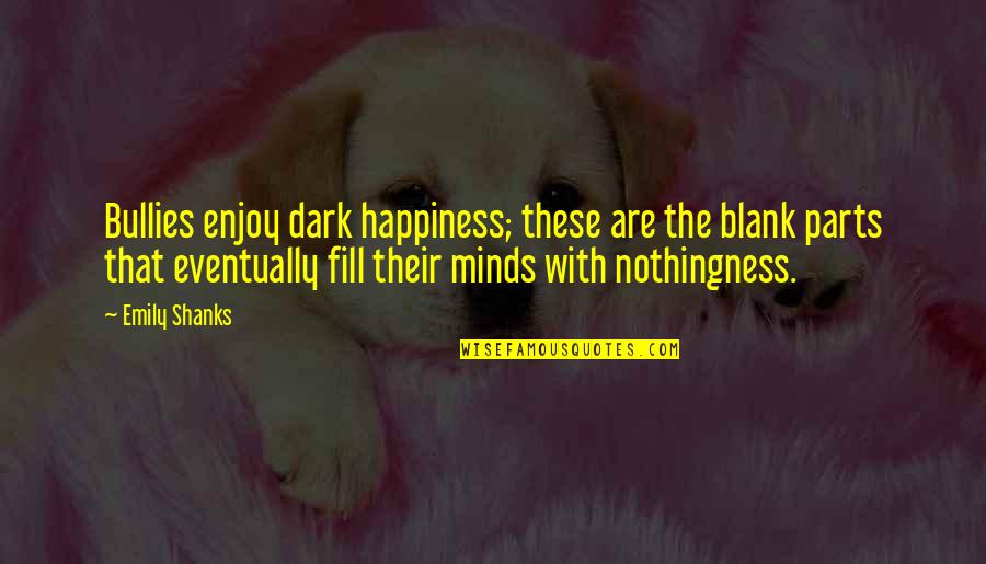 Enjoy Your Happiness Quotes By Emily Shanks: Bullies enjoy dark happiness; these are the blank