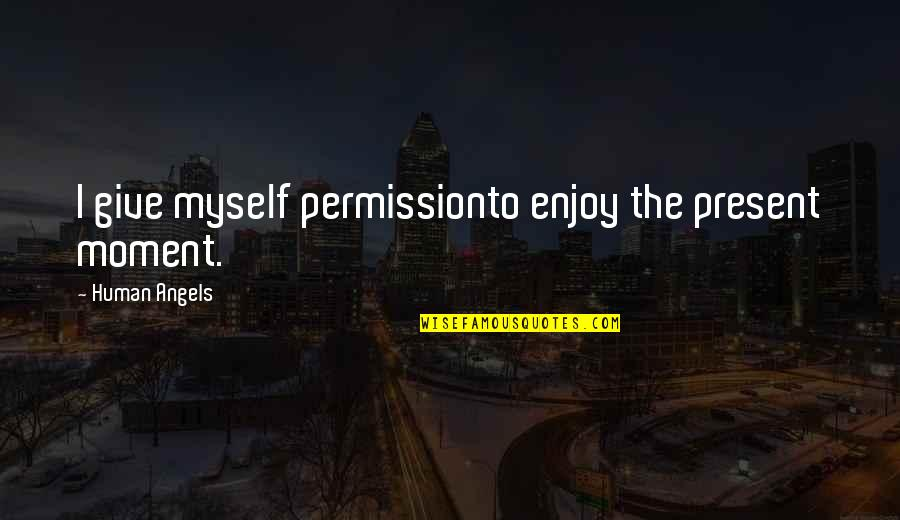 Enjoy Your Happiness Quotes By Human Angels: I give myself permissionto enjoy the present moment.