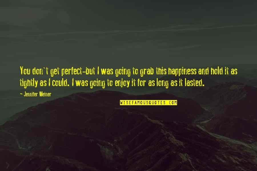 Enjoy Your Happiness Quotes By Jennifer Weiner: You don't get perfect-but I was going to
