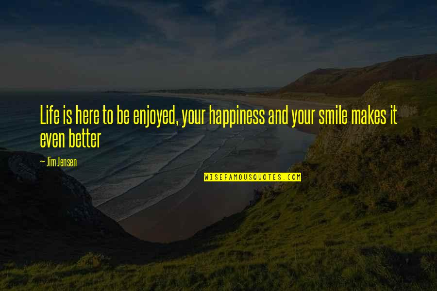 Enjoy Your Happiness Quotes By Jim Jensen: Life is here to be enjoyed, your happiness