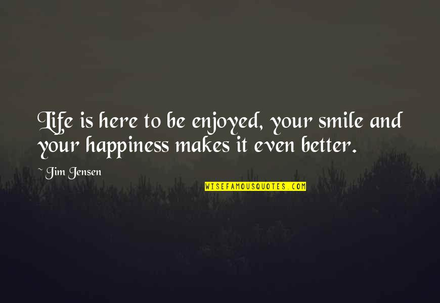 Enjoy Your Happiness Quotes By Jim Jensen: Life is here to be enjoyed, your smile