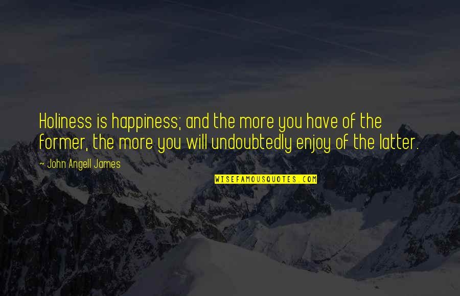 Enjoy Your Happiness Quotes By John Angell James: Holiness is happiness; and the more you have