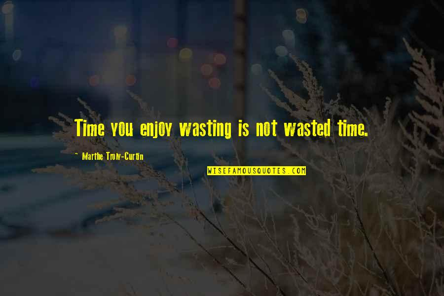 Enjoy Your Happiness Quotes By Marthe Troly-Curtin: Time you enjoy wasting is not wasted time.