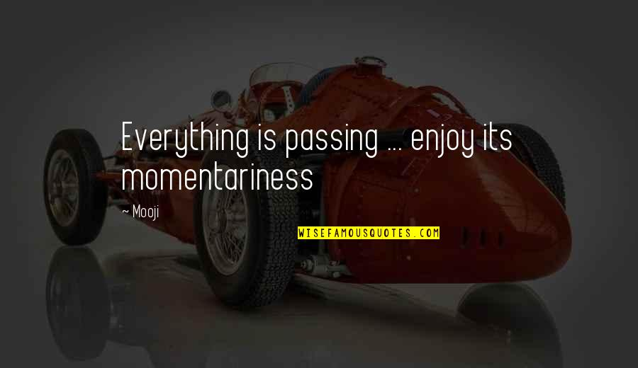 Enjoy Your Happiness Quotes By Mooji: Everything is passing ... enjoy its momentariness