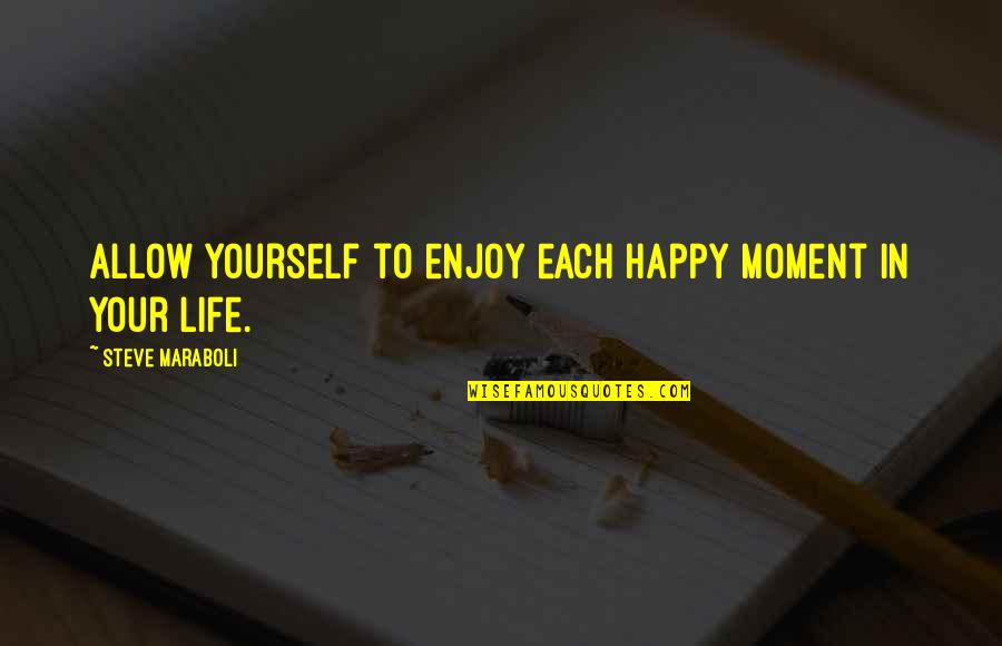 Enjoy Your Happiness Quotes By Steve Maraboli: Allow yourself to enjoy each happy moment in