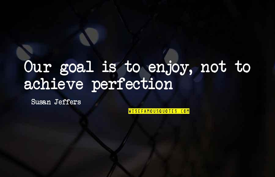 Enjoy Your Happiness Quotes By Susan Jeffers: Our goal is to enjoy, not to achieve
