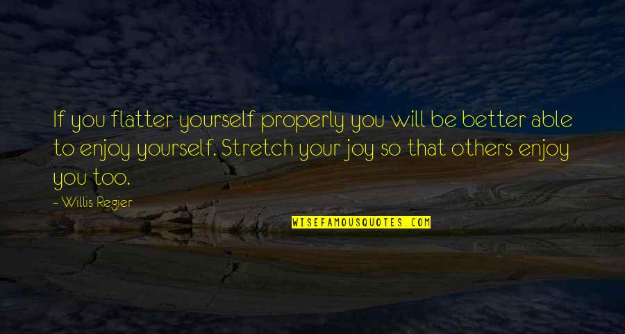 Enjoy Your Happiness Quotes By Willis Regier: If you flatter yourself properly you will be