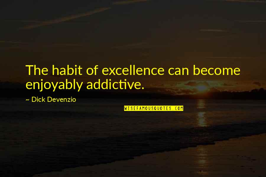 Enjoyably Quotes By Dick Devenzio: The habit of excellence can become enjoyably addictive.