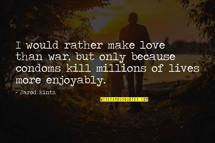 Enjoyably Quotes By Jarod Kintz: I would rather make love than war, but