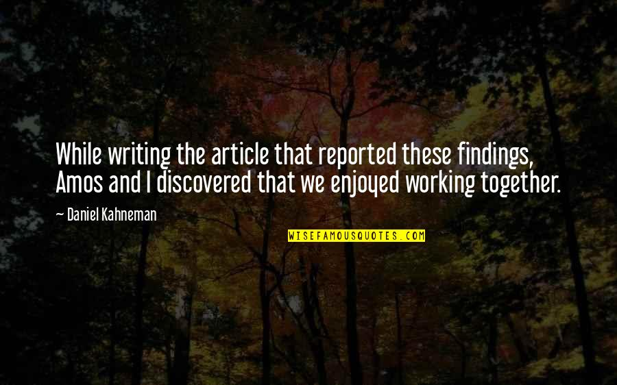 Enjoyed Working With You Quotes By Daniel Kahneman: While writing the article that reported these findings,