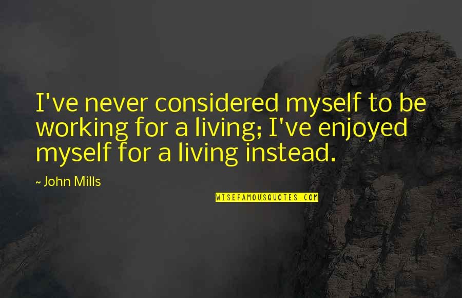 Enjoyed Working With You Quotes By John Mills: I've never considered myself to be working for