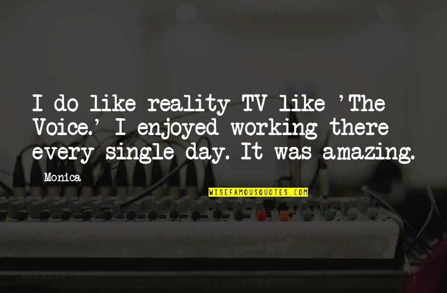 Enjoyed Working With You Quotes By Monica: I do like reality TV like 'The Voice.'