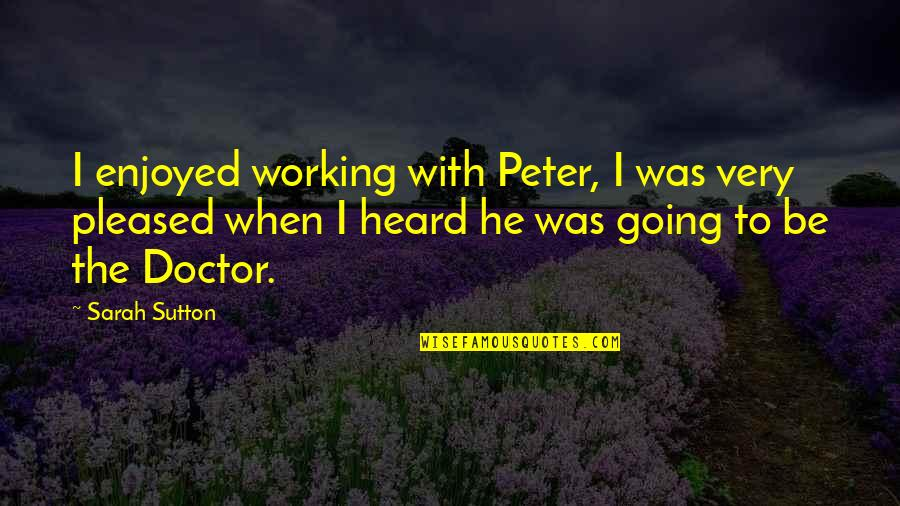 Enjoyed Working With You Quotes By Sarah Sutton: I enjoyed working with Peter, I was very