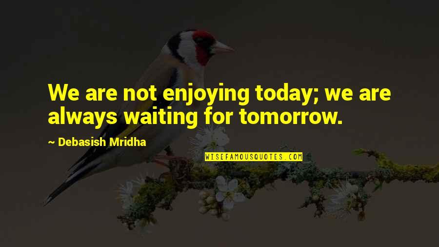 Enjoying Life Today Quotes By Debasish Mridha: We are not enjoying today; we are always