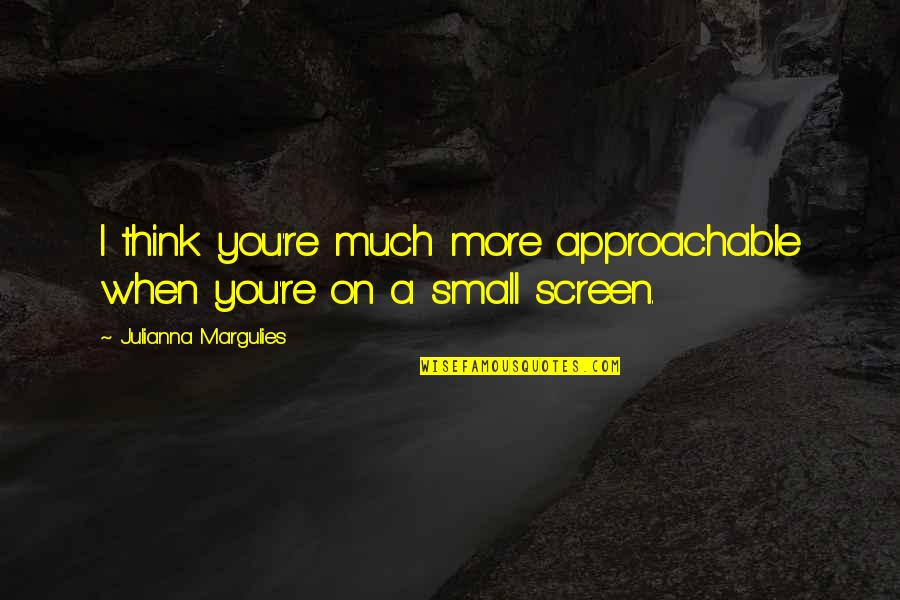 Enjoying Rainy Season Quotes By Julianna Margulies: I think you're much more approachable when you're