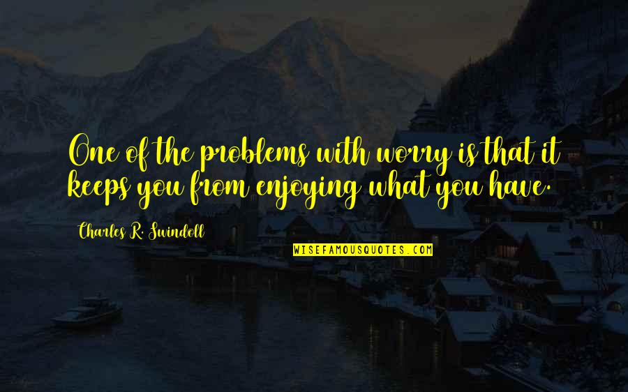 Enjoying The Now Quotes By Charles R. Swindoll: One of the problems with worry is that