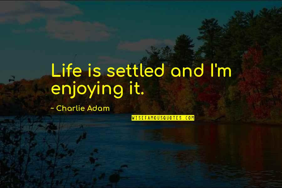 Enjoying The Now Quotes By Charlie Adam: Life is settled and I'm enjoying it.